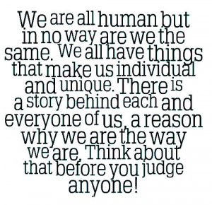 We are all human but in no way are we the same. We all have things ...