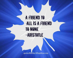 Quote Friend to all is a friend to none. Aristotle