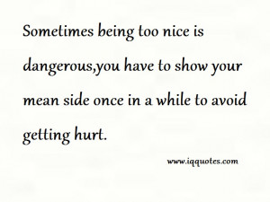 Sometimes being too nice is dangerous,you have to show your mean side ...