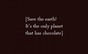 ... Earth,It's the Only Planet that has Chocolate ~ Environment Quote