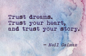 Trust dreams. Trust your heart, and trust your story.