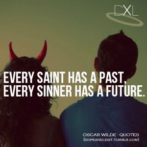 Every saint has a past. Every sinner has a future.