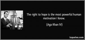 ... to hope is the most powerful human motivation I know. - Aga Khan IV