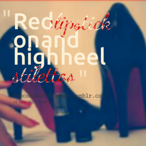Quotes Picture: red lipstick on and high heel stilettos