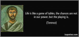Life is like a game of tables, the chances are not in our power, but ...