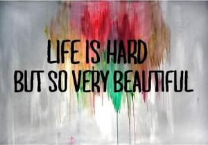life is hard but so very beautiful.