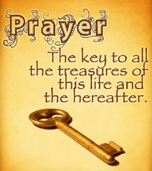 Prayer: the key to all treasures of life and the life hereafter.