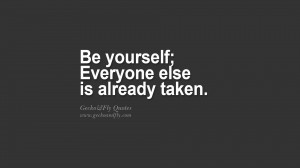 Be yourself; Everyone else is already taken. quote about self ...