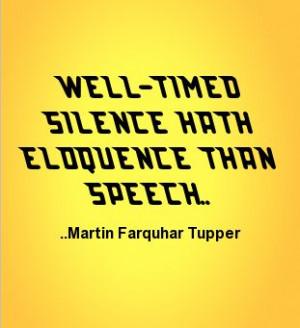 Well-timed silence hath eloquence than speech. Martin Farquhar Tupper