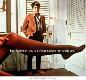 Mrs Robinson, you're trying to seduce me aren't you? Picture Quote #1