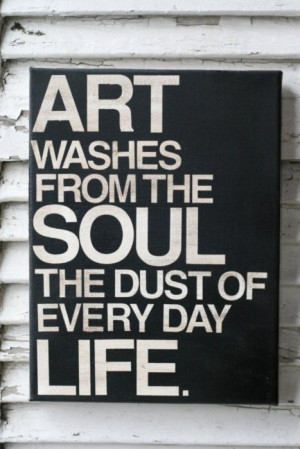quotes about life art washes from the soul the dust of every day life ...