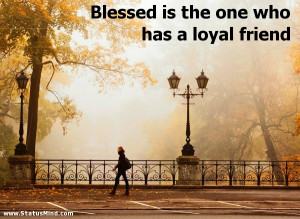 ... is the one who has a loyal friend - Menander Quotes - StatusMind.com