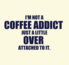 not a coffee addict ... just a little over attached to it. / Coffee ...