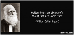 Maidens hearts are always soft: Would that men's were truer! - William ...