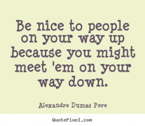 Alexandre Dumas Pere picture quotes - Be nice to people on your way up ...