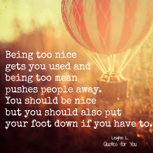 Being too nice gets you used and being too mean pushes people away.