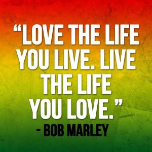 Love the life you live. Live the life you love. - Bob Marley # ...