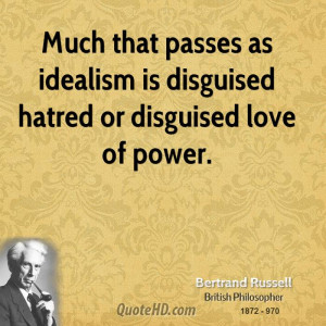 Much that passes as idealism is disguised hatred or disguised love of ...