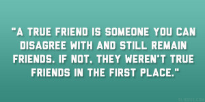 true friend is someone you can disagree with and still remain friends ...