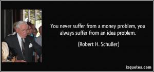 ... money problem, you always suffer from an idea problem. - Robert H
