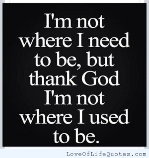 ... not where I need to be. But thank god i'm not where I used to be