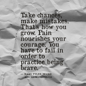 Take chances, make mistakes. That's how you grow. Pain nourishes ...