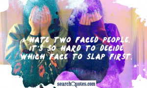 hate two faced people. It's so hard to decide which face to slap ...