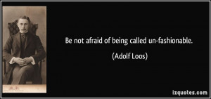 Be not afraid of being called un-fashionable. - Adolf Loos