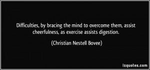 ... cheerfulness, as exercise assists digestion. - Christian Nestell Bovee
