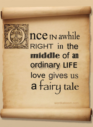 Once in a while right in the middle of an ordinary life, love gives us ...