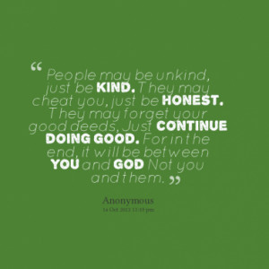 People may be unkind, just be kind. They may cheat you, just be honest ...