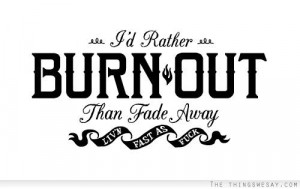 rather burn out than fade away