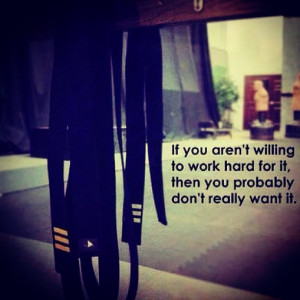 If you aren't willing to work hard for it, then you probably don't ...