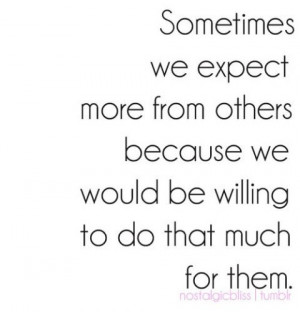we expect more from others because we would be willing to do that much ...