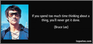 ... time thinking about a thing, you'll never get it done. - Bruce Lee
