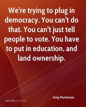 ... tell people to vote. You have to put in education, and land ownership