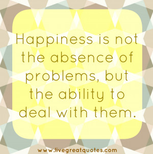 Happiness is not the absence of problems, but the ability to deal with ...