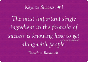 ... of success is knowing how to get along with people. Theodore Roosevelt