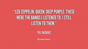 Led Zeppelin. Queen. Deep Purple. These were the bands I listened to ...
