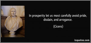 ... let us most carefully avoid pride, disdain, and arrogance. - Cicero