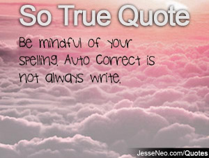 Be mindful of your spelling. Auto Correct is not always write.