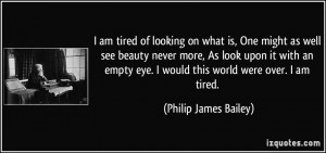 ... eye. I would this world were over. I am tired. - Philip James Bailey