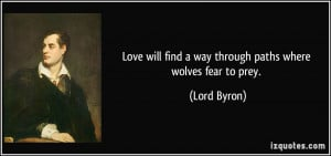 Love will find a way through paths where wolves fear to prey. - Lord ...