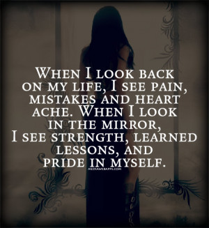 When I look back on my life, I see pain, mistakes and heart ache. When ...