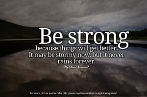 Inspirational Quotes - Be strong because things will get better