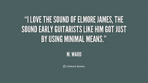 love the sound of Elmore James, the sound early guitarists like him ...