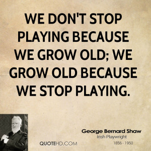 ... stop playing because we grow old; we grow old because we stop playing