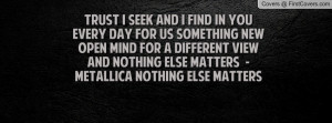 Trust I seek and I find in youEvery day for us something newOpen mind ...
