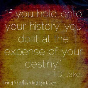 One of my favorite Bishop TD Jakes quotes...are you living your life ...