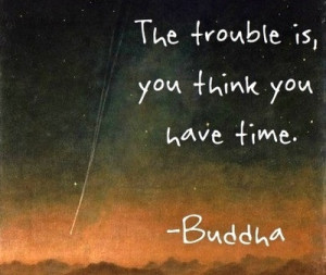 The Trouble Is, You Don't Think You Have Time